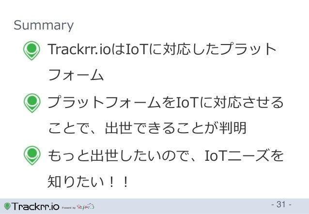 Powerd by Summary - 31 -  Trackrr.ioはIoTに対応したプラット フォーム  プラットフォームをIoTに対応させる ことで、出世できることが判明  もっと出世したいので、IoTニーズを 知りたい!!