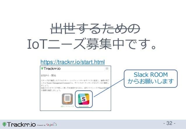 Powerd by - 32 - https://trackrr.io/start.html 出世するための IoTニーズ募集中です。 Slack ROOM からお願いします