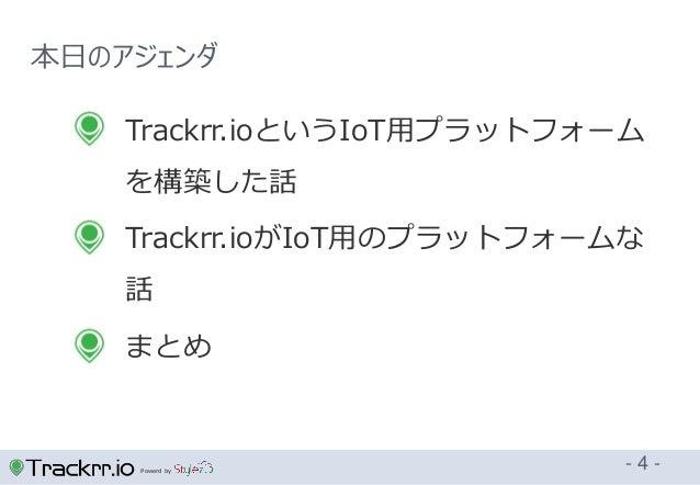 Powerd by 本日のアジェンダ - 4 -  Trackrr.ioというIoT用プラットフォーム を構築した話  Trackrr.ioがIoT用のプラットフォームな 話  まとめ