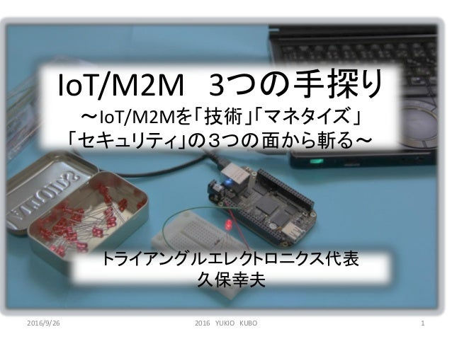 IoT/M2M 3つの手探り ~IoT/M2Mを「技術」「マネタイズ」 「セキュリティ」の3つの面から斬る~ トライアングルエレクトロニクス代表 久保幸夫 2016 YUKIO KUBO 12016/9/26