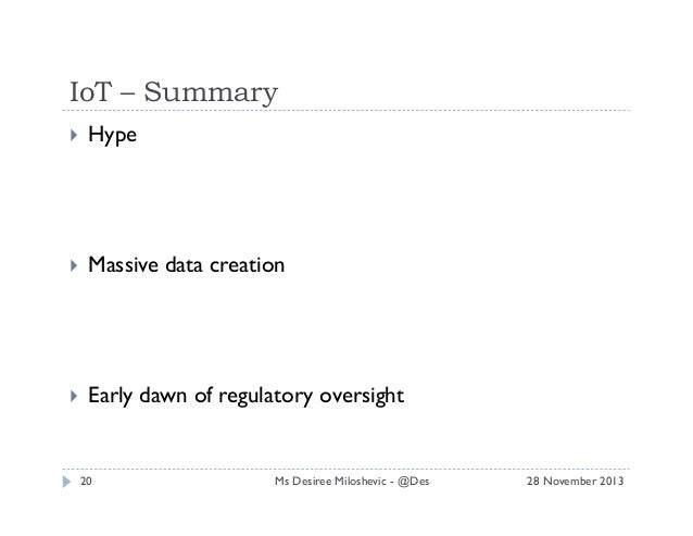 IoT – Summary   Hype    Massive data creation    Early dawn of regulatory oversight  20  Ms Desiree Miloshevic - @De...