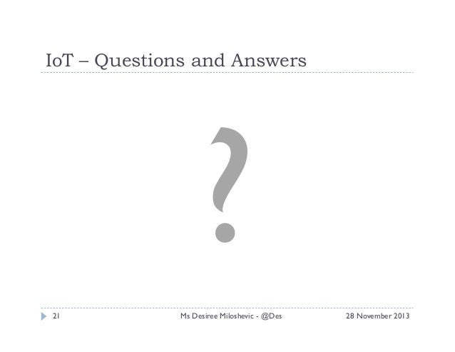 IoT – Questions and Answers  ? 21  Ms Desiree Miloshevic - @Des  28 November 2013
