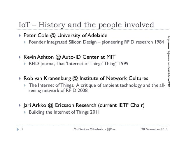 IoT – History and the people involved   Founder Integrated Silicon Design – pioneering RFID research 1984  Kevin Ashton ...