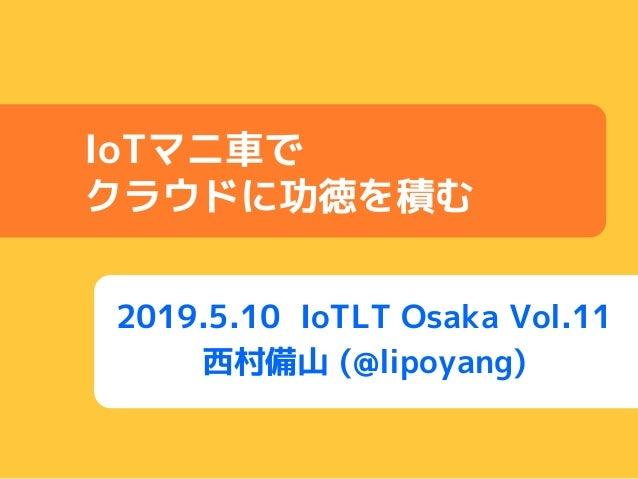 2019.5.10 IoTLT Osaka Vol.11 西村備山 (@lipoyang) IoTマニ車で クラウドに功徳を積む