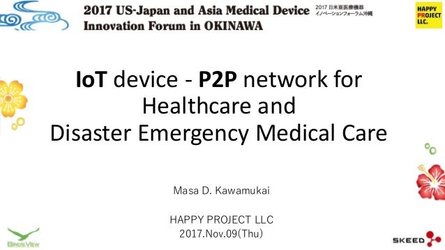 IoT device - P2P network for Healthcare and Disaster Emergency Medical Care Masa D. Kawamukai HAPPY PROJECT LLC 2017.Nov.0...