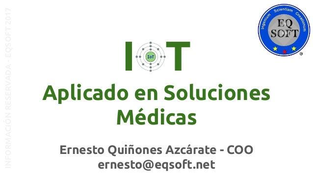 Ernesto Quiñones Azcárate - COO ernesto@eqsoft.net INFORMACIÓNRESERVADA-EQSOFT2017 I T Aplicado en Soluciones Médicas