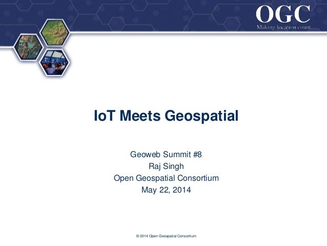 ® IoT Meets Geospatial Geoweb Summit #8 Raj Singh Open Geospatial Consortium May 22, 2014 © 2014 Open Geospatial Consortium