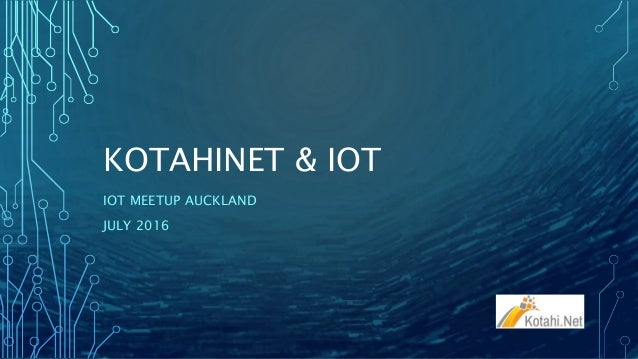 KOTAHINET & IOT IOT MEETUP AUCKLAND JULY 2016