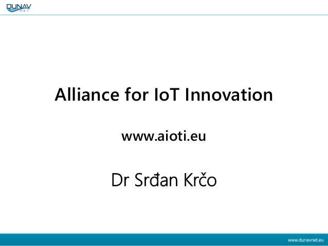 AIOTI Alliance for IoT Innovation www.aioti.eu Dr Srđan Krčo