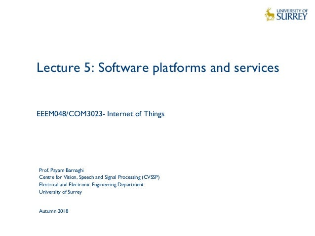 1 Lecture 5: Software platforms and services EEEM048/COM3023- Internet of Things Prof. Payam Barnaghi Centre for Vision, S...