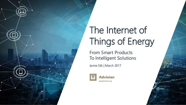 www.advisian.com Jamie Silk | March 2017 The Internet of Things of Energy From Smart Products To Intelligent Solutions