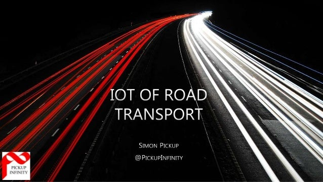 """THE """"THINGS"""" OF THE ROAD IoT of Road Transport - Simon Pickup - @PickupInfinity - @PickupITS - 15 March 2016"""