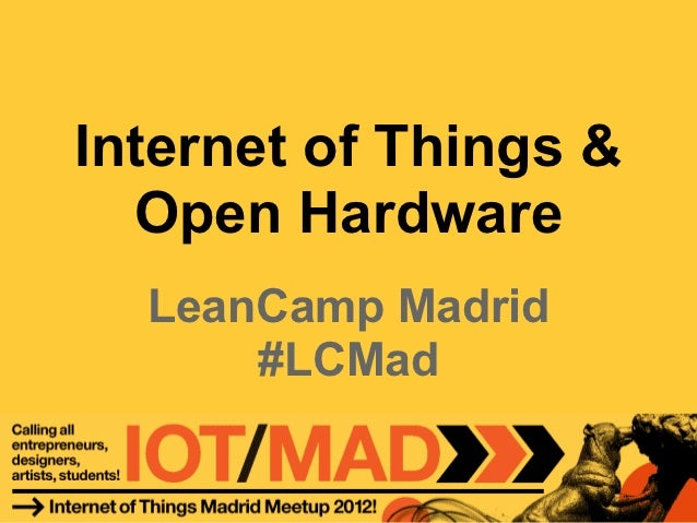 Internet of Things &  Open Hardware  LeanCamp Madrid      #LCMad