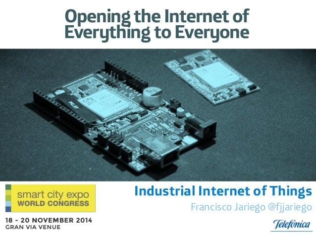 Industrial Internet of Things  Francisco Jariego @fjjariego  Opening the Internet of Everything to Everyone