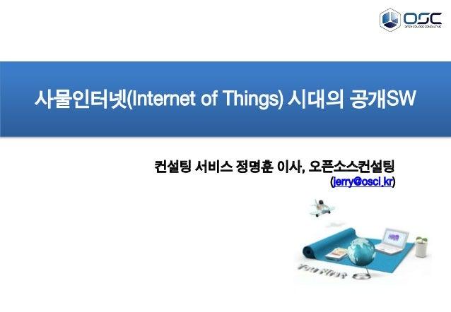 사물인터넷(Internet of Things) 시대의 공개SW  컨설팅 서비스 정명훈 이사, 오픈소스컨설팅  (jerry@osci.kr)