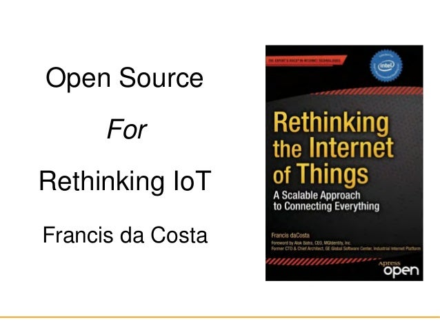 Open Source For Rethinking IoT Francis da Costa