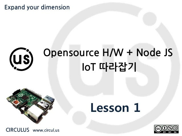Expand your dimension circul.us Opensource H/W + Node JS IoT 따라잡기 Lesson 1 CIRCULUS www.circul.us Expand your dimension