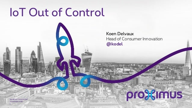 IoT Out of Control 3 december 2015 Sensitivity: Unrestricted 1 Koen Delvaux Head of Consumer Innovation @kodel