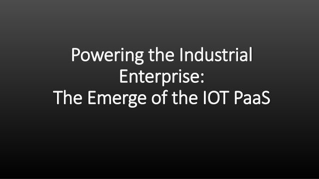 Powering the Industrial Enterprise: The Emerge of the IOT PaaS