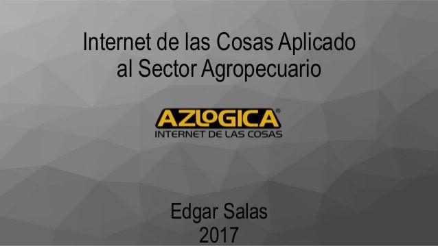 Internet de las Cosas Aplicado al Sector Agropecuario Edgar Salas 2017