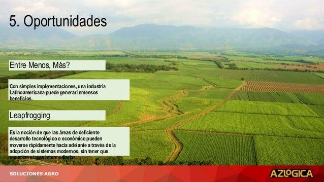 5. Oportunidades SOLUCIONES AGRO Entre Menos, Más? Leapfrogging Con simples implementaciones, una industria Latinoamerican...