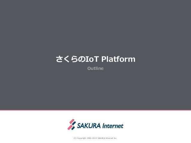 Outline さくらのIoT Platform (C) Copyright 1996-‐‑‒2015 SAKURA Internet Inc.