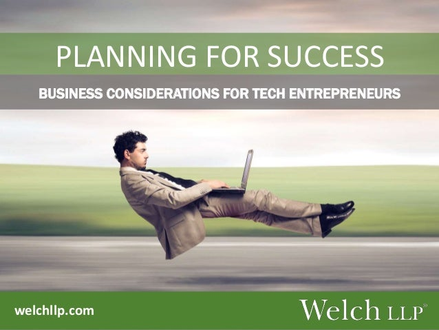 welchllp.com PLANNING FOR SUCCESS BUSINESS CONSIDERATIONS FOR TECH ENTREPRENEURS