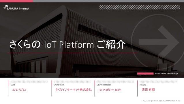 さくらの IoT Platform ご紹介 2017/1/12 (C) Copyright 1996-2017 SAKURA Internet Inc さくらインターネット株式会社 IoT Platform Team 西田 有騎
