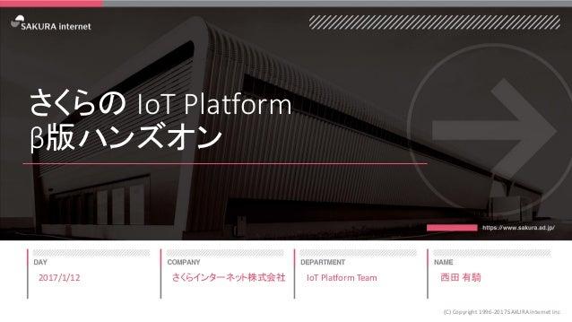 さくらの IoT Platform β版ハンズオン 2017/1/12 (C) Copyright 1996-2017 SAKURA Internet Inc さくらインターネット株式会社 IoT Platform Team 西田 有騎