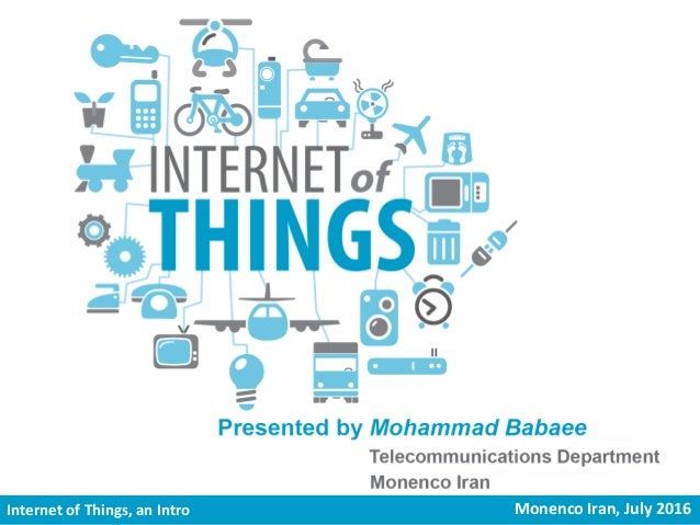 Internet of Things, an introduction to Monenco Iran, July 2016Internet of Things, an Intro Monenco Iran, July 2016