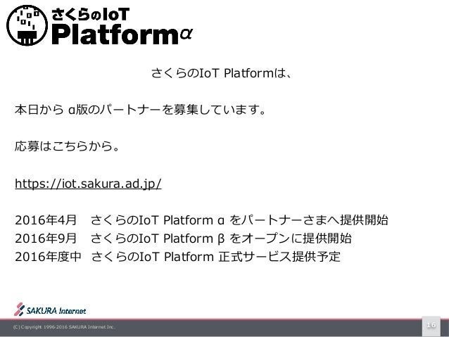 (C) Copyright 1996-2016 SAKURA Internet Inc. 16 さくらのIoT Platformは、 本⽇から α版のパートナーを募集しています。  応募はこちらから。 https://iot.sakura....