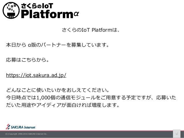 (C) Copyright 1996-2016 SAKURA Internet Inc. 5 さくらのIoT Platformは、 本⽇から α版のパートナーを募集しています。  応募はこちらから。 https://iot.sakura.a...