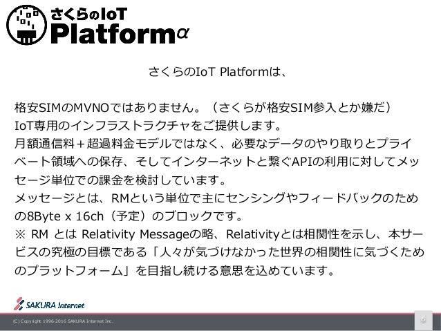 (C) Copyright 1996-2016 SAKURA Internet Inc. 6 さくらのIoT Platformは、 格安SIMのMVNOではありません。(さくらが格安SIM参⼊とか嫌だ) IoT専⽤のインフラストラクチャをご提...