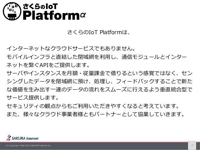 (C) Copyright 1996-2016 SAKURA Internet Inc. 7 さくらのIoT Platformは、 インターネットなクラウドサービスでもありません。 モバイルインフラと直結した閉域網を利⽤し、通信モジュールとイン...