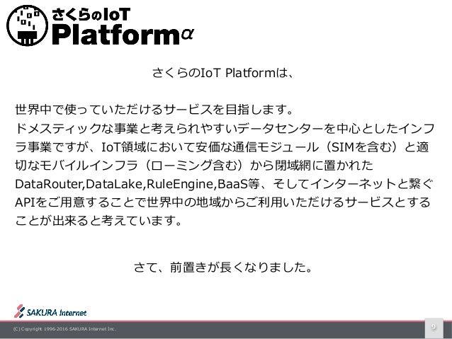 (C) Copyright 1996-2016 SAKURA Internet Inc. 9 さくらのIoT Platformは、 世界中で使っていただけるサービスを⽬指します。 ドメスティックな事業と考えられやすいデータセンターを中⼼としたイ...
