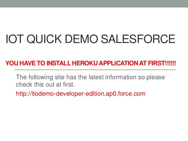 IOT QUICK DEMO SALESFORCE YOU HAVE TO INSTALL HEROKU APPLICATIONAT FIRST!!!!!! The following site has the latest informati...