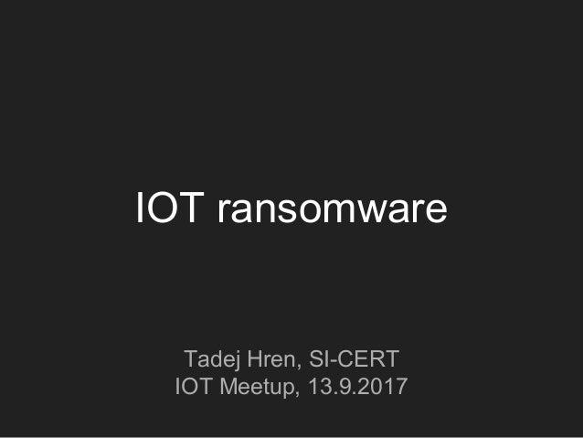 IOT ransomware Tadej Hren, SI-CERT IOT Meetup, 13.9.2017