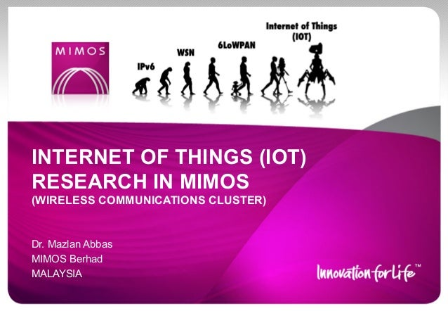 INTERNET OF THINGS (IOT) RESEARCH IN MIMOS (WIRELESS COMMUNICATIONS CLUSTER)  Dr. Mazlan Abbas MIMOS Berhad MALAYSIA