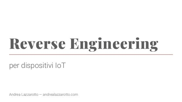 Reverse Engineering per dispositivi IoT Andrea Lazzarotto — andrealazzarotto.com