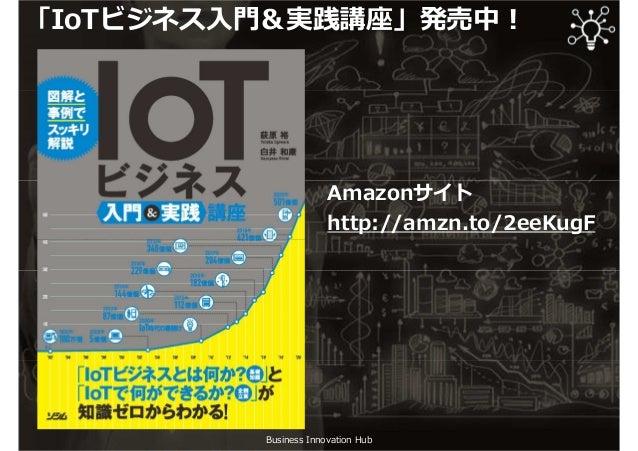Business Innovation Hub 「IoTビジネス入門&実践講座」発売中︕ Amazonサイト http://amzn.to/2eeKugF