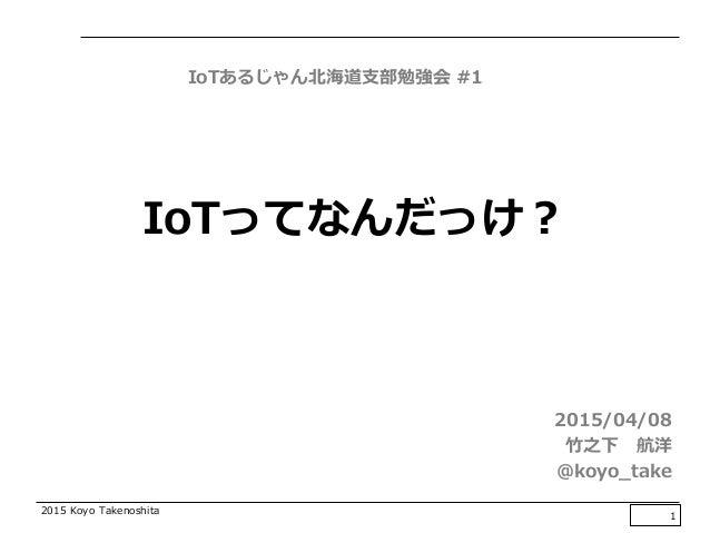 2015 Koyo Takenoshita IoTってなんだっけ? 2015/04/08 竹之下 航洋 @koyo_take 1 IoTあるじゃん北海道支部勉強会 #1