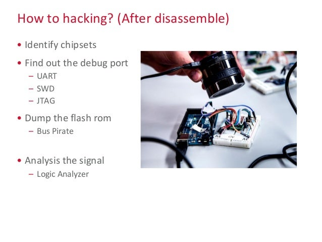 How to hacking? (After disassemble) • Identify chipsets • Find out the debug port – UART – SWD – JTAG • Dump the flash rom...
