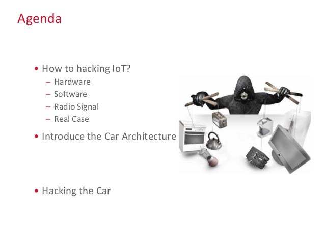 Agenda • How to hacking IoT? – Hardware – Software – Radio Signal – Real Case • Introduce the Car Architecture • Hacking t...