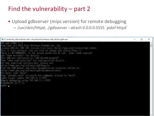 Find the vulnerability – part 2 • Upload gdbserver (mips version) for remote debugging – /usr/sbin/httpd; ./gdbserver --at...
