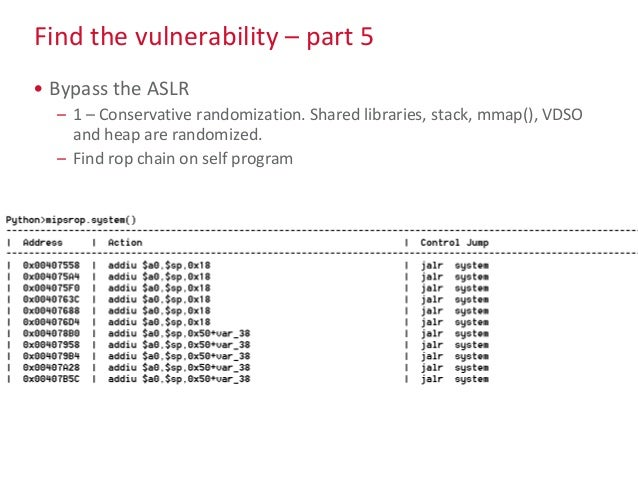 Find the vulnerability – part 5 • Bypass the ASLR – 1 – Conservative randomization. Shared libraries, stack, mmap(), VDSO ...