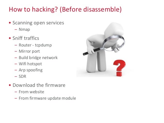 How to hacking? (Before disassemble) • Scanning open services – Nmap • Sniff traffics – Router - tcpdump – Mirror port – B...