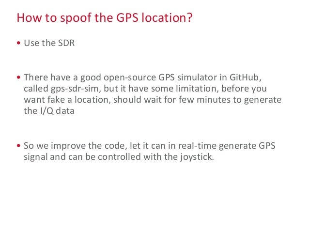 How to spoof the GPS location? • Use the SDR • There have a good open-source GPS simulator in GitHub, called gps-sdr-sim, ...