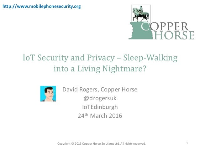 IoT Security and Privacy – Sleep-Walking into a Living Nightmare? David Rogers, Copper Horse @drogersuk IoTEdinburgh 24th ...