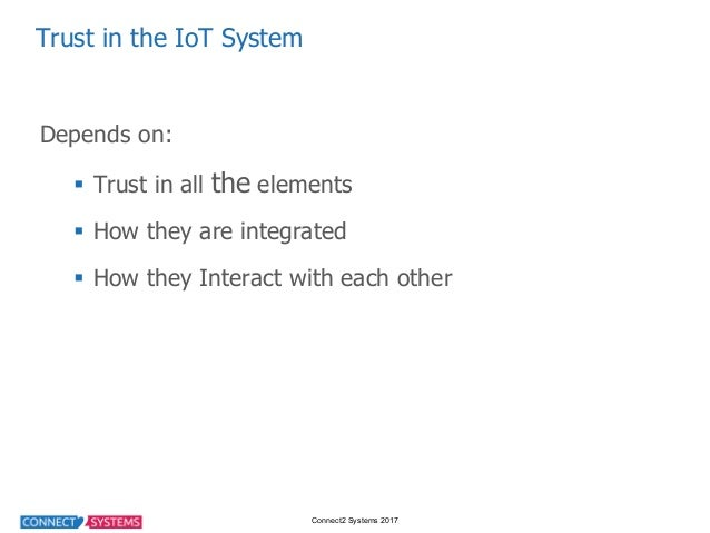 Connect2 Systems 2017 Trust in the IoT System Depends on: § Trust in all the elements § How they are integr...