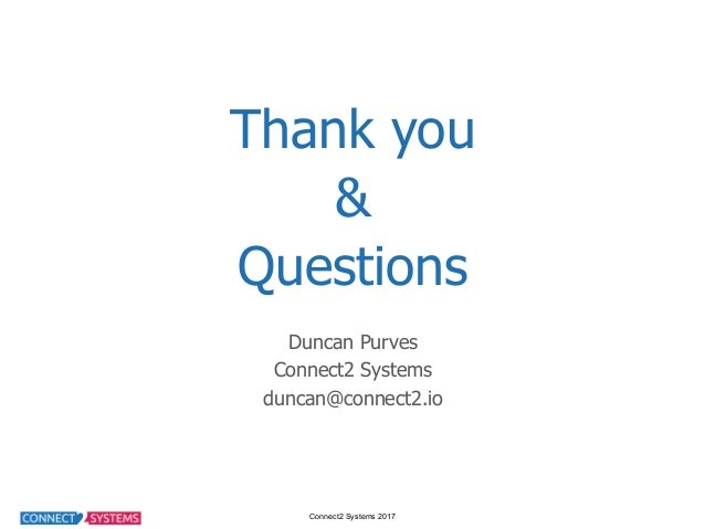 Connect2 Systems 2017 Thank you & Questions Duncan Purves Connect2 Systems duncan@connect2.io